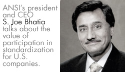 ANSI's president and CEO S. Joe Bhatia talks about the value of participation in standardization for U.S. companies.